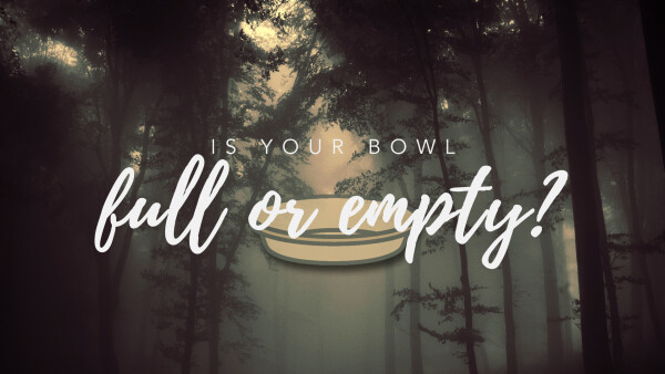 Is Your Bowl Full or Empty?