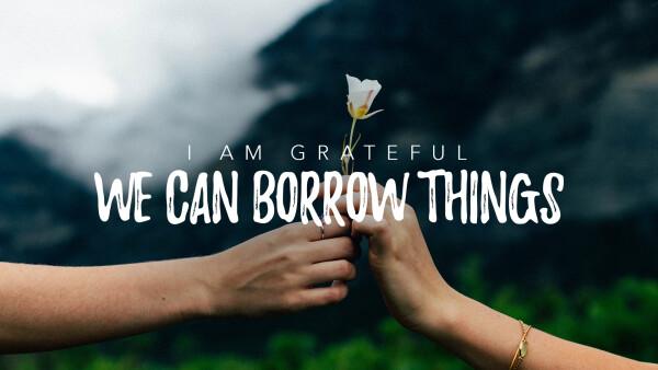 I Am Grateful We Can Borrow Things